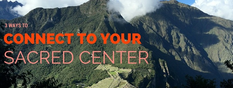 3 Ways to Connect to Your Sacred Center | Machu Picchu | Peru